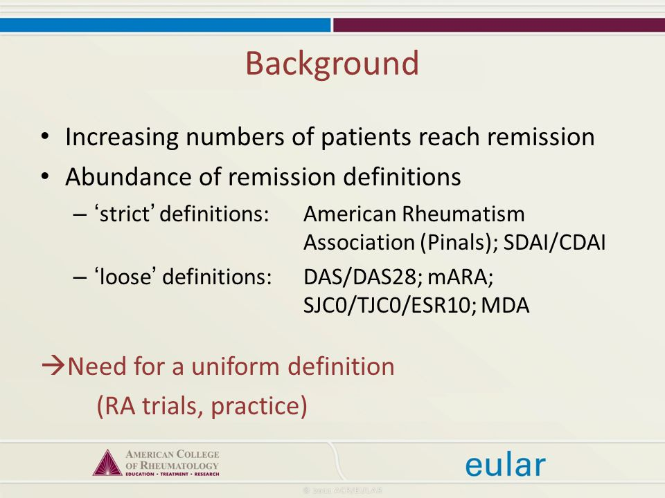 Background Increasing numbers of patients reach remission Abundance of remission definitions – 'strict' definitions:American Rheumatism Association (Pinals); SDAI/CDAI – 'loose' definitions:DAS/DAS28; mARA; SJC0/TJC0/ESR10; MDA  Need for a uniform definition (RA trials, practice)