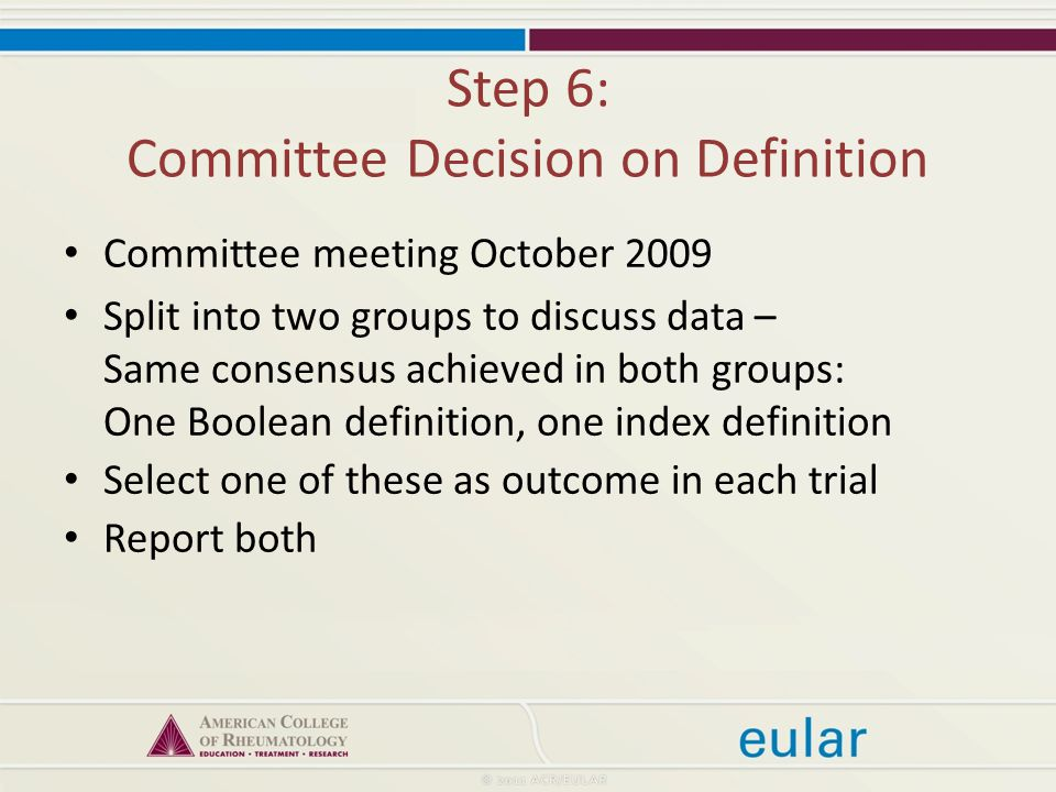Step 6: Committee Decision on Definition Committee meeting October 2009 Split into two groups to discuss data – Same consensus achieved in both groups: One Boolean definition, one index definition Select one of these as outcome in each trial Report both