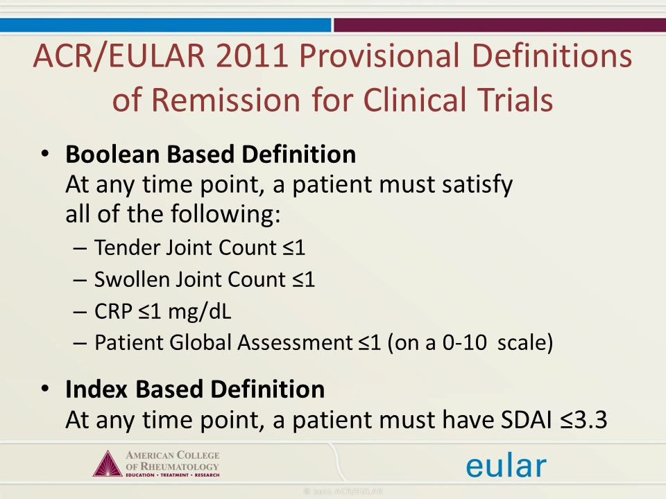ACR/EULAR 2011 Provisional Definitions of Remission for Clinical Trials Boolean Based Definition At any time point, a patient must satisfy all of the following: – Tender Joint Count ≤1 – Swollen Joint Count ≤1 – CRP ≤1 mg/dL – Patient Global Assessment ≤1 (on a 0-10 scale) Index Based Definition At any time point, a patient must have SDAI ≤3.3
