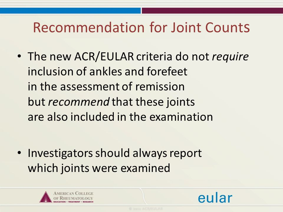 Recommendation for Joint Count s The new ACR/EULAR criteria do not require inclusion of ankles and forefeet in the assessment of remission but recommend that these joints are also included in the examination Investigators should always report which joints were examined