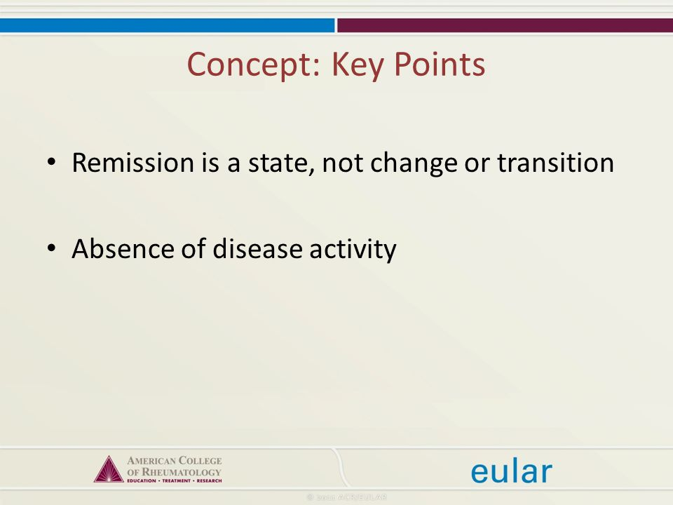 Concept: Key Points Remission is a state, not change or transition Absence of disease activity