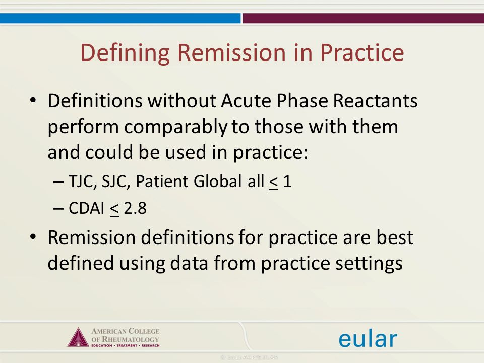 Defining Remission in Practice Definitions without Acute Phase Reactants perform comparably to those with them and could be used in practice: – TJC, SJC, Patient Global all < 1 – CDAI < 2.8 Remission definitions for practice are best defined using data from practice settings