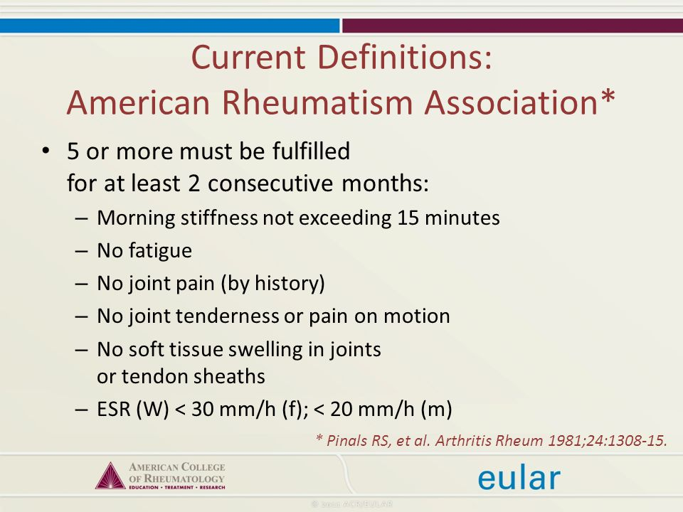 Current Definitions: American Rheumatism Association* 5 or more must be fulfilled for at least 2 consecutive months: – Morning stiffness not exceeding 15 minutes – No fatigue – No joint pain (by history) – No joint tenderness or pain on motion – No soft tissue swelling in joints or tendon sheaths – ESR (W) < 30 mm/h (f); < 20 mm/h (m) * Pinals RS, et al.