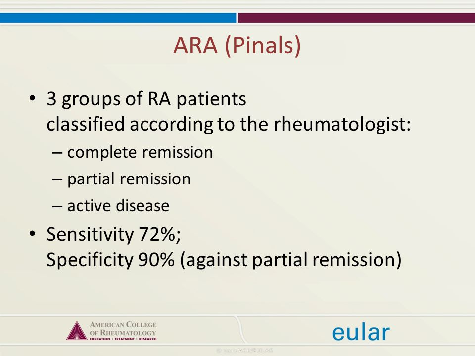 ARA (Pinals) 3 groups of RA patients classified according to the rheumatologist: – complete remission – partial remission – active disease Sensitivity 72%; Specificity 90% (against partial remission)