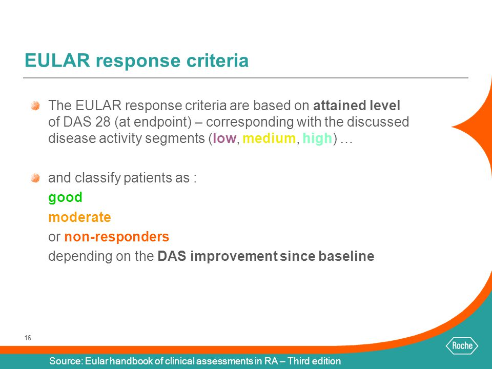 16 EULAR response criteria The EULAR response criteria are based on attained level of DAS 28 (at endpoint) – corresponding with the discussed disease