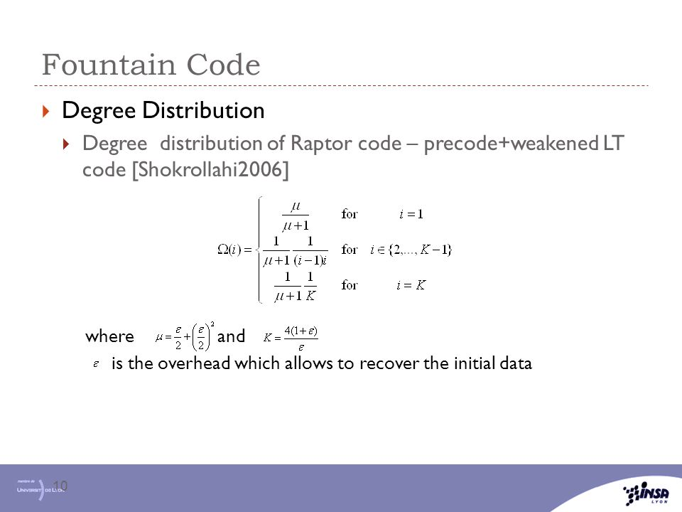 Fountain Code 10  Degree Distribution  Degree distribution of Raptor code – precode+weakened LT code [Shokrollahi2006] where and is the overhead which allows to recover the initial data
