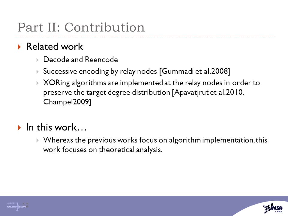 Part II: Contribution 12  Related work  Decode and Reencode  Successive encoding by relay nodes [Gummadi et al.2008]  XORing algorithms are implem