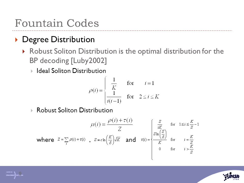 Fountain Codes 9  Degree Distribution  Robust Soliton Distribution is the optimal distribution for the BP decoding [Luby2002]  Ideal Soliton Distri