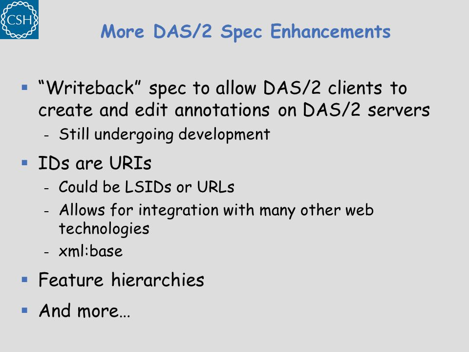 More DAS/2 Spec Enhancements  Writeback spec to allow DAS/2 clients to create and edit annotations on DAS/2 servers – Still undergoing development  IDs are URIs – Could be LSIDs or URLs – Allows for integration with many other web technologies – xml:base  Feature hierarchies  And more…