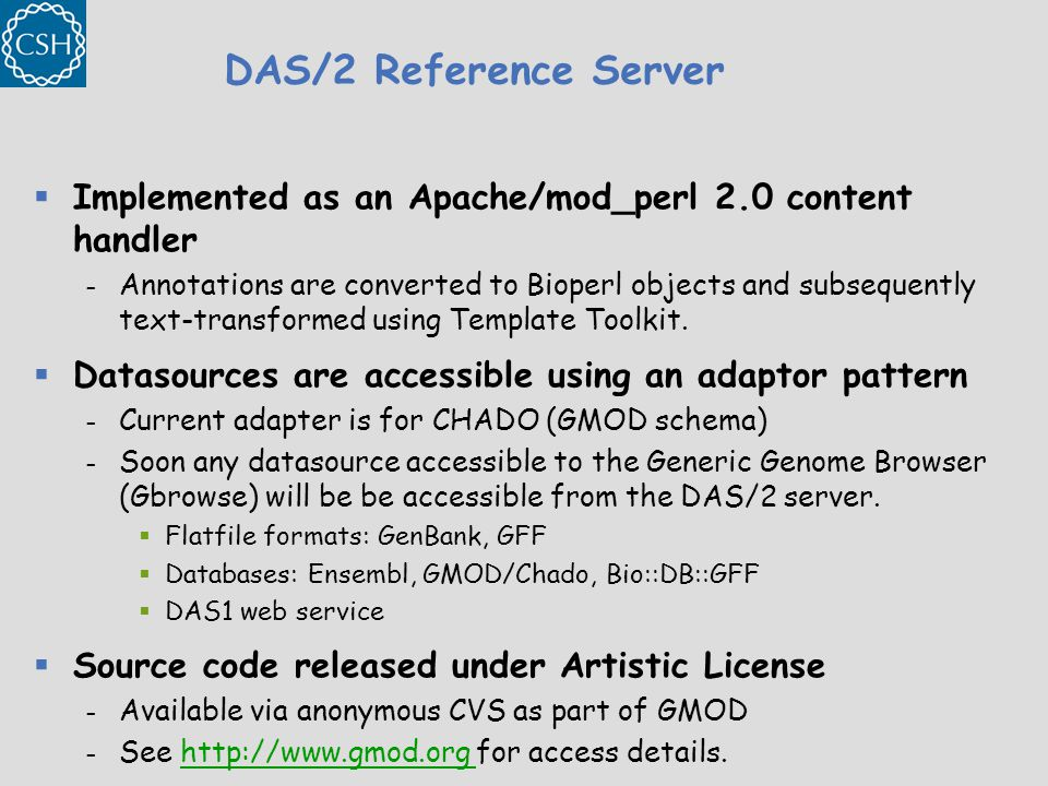 DAS/2 Reference Server  Implemented as an Apache/mod_perl 2.0 content handler – Annotations are converted to Bioperl objects and subsequently text-transformed using Template Toolkit.