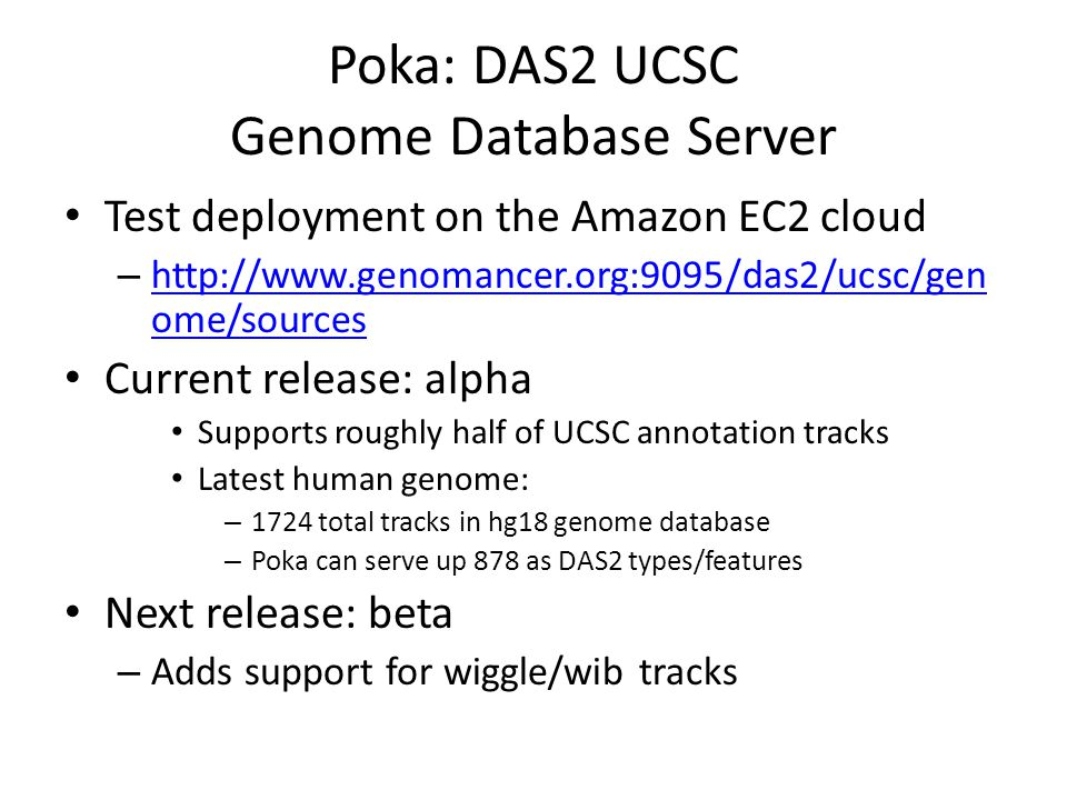 Poka: DAS2 UCSC Genome Database Server Test deployment on the Amazon EC2 cloud –   ome/sources   ome/sources Current release: alpha Supports roughly half of UCSC annotation tracks Latest human genome: – 1724 total tracks in hg18 genome database – Poka can serve up 878 as DAS2 types/features Next release: beta – Adds support for wiggle/wib tracks