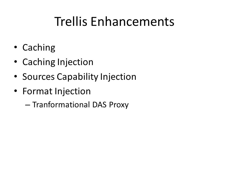 Trellis Enhancements Caching Caching Injection Sources Capability Injection Format Injection – Tranformational DAS Proxy
