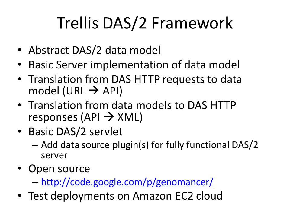 Trellis DAS/2 Framework Abstract DAS/2 data model Basic Server implementation of data model Translation from DAS HTTP requests to data model (URL  API) Translation from data models to DAS HTTP responses (API  XML) Basic DAS/2 servlet – Add data source plugin(s) for fully functional DAS/2 server Open source – http://code.google.com/p/genomancer/ http://code.google.com/p/genomancer/ Test deployments on Amazon EC2 cloud