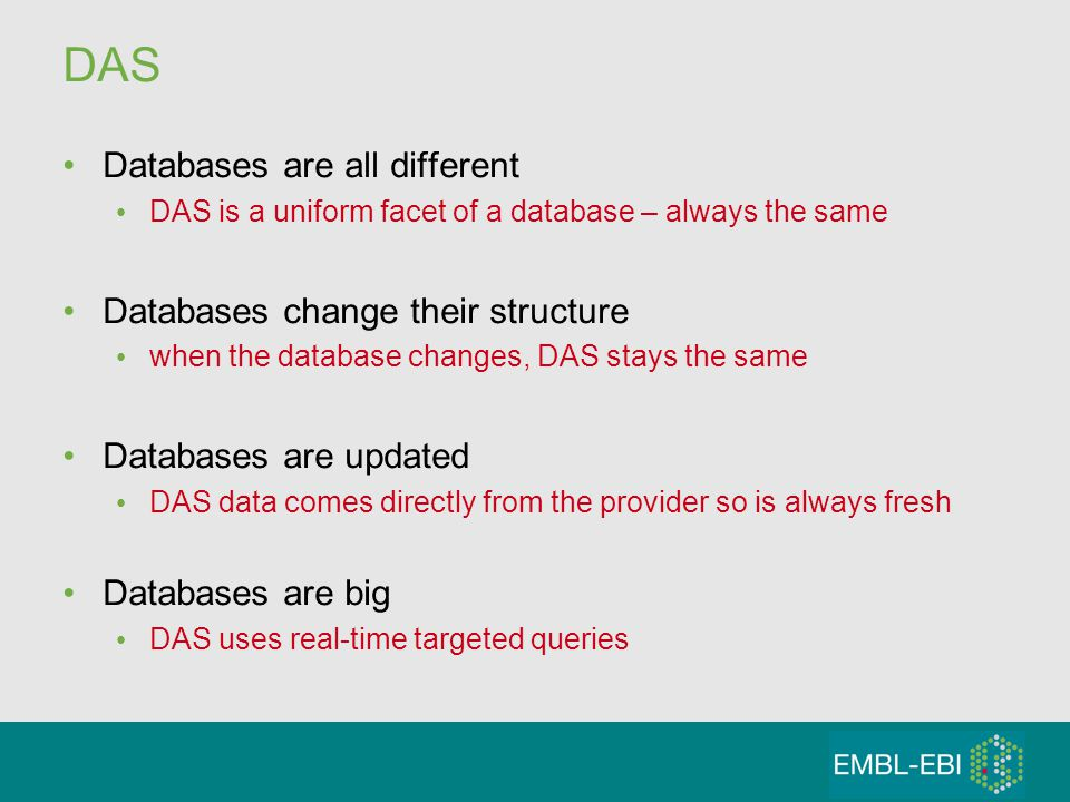 DAS Databases are all different DAS is a uniform facet of a database – always the same Databases change their structure when the database changes, DAS stays the same Databases are updated DAS data comes directly from the provider so is always fresh Databases are big DAS uses real-time targeted queries