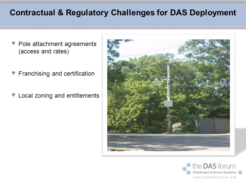 Contractual & Regulatory Challenges for DAS Deployment Pole attachment agreements (access and rates) Franchising and certification Local zoning and en