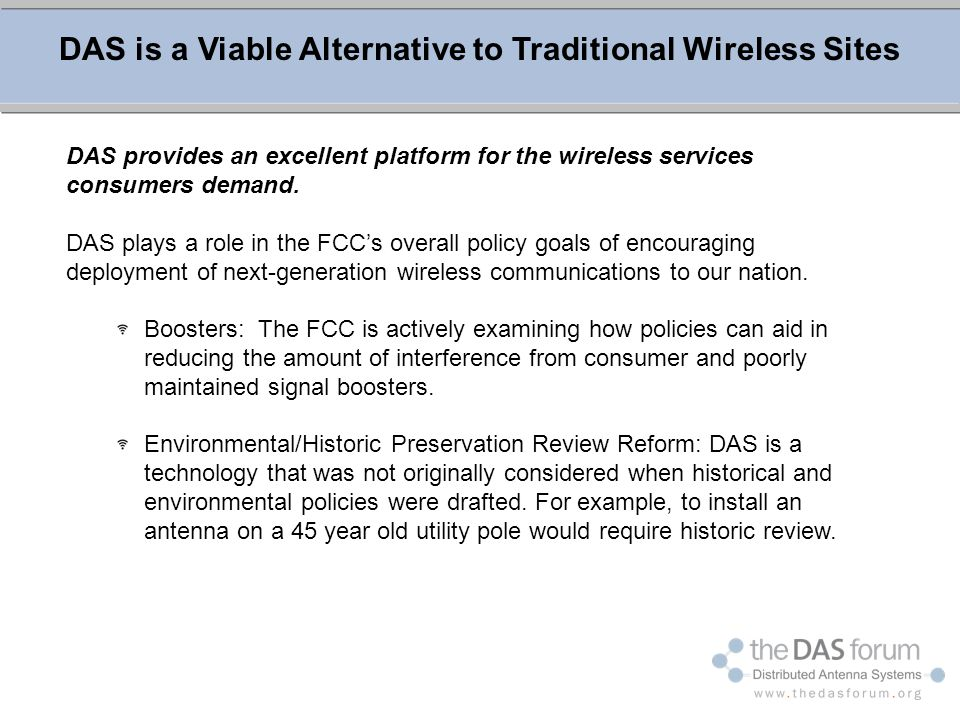 DAS is a Viable Alternative to Traditional Wireless Sites DAS provides an excellent platform for the wireless services consumers demand. DAS plays a r