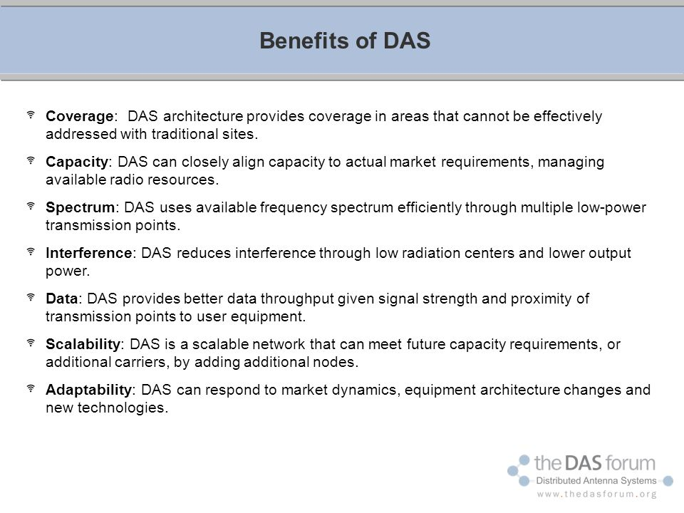 Coverage: DAS architecture provides coverage in areas that cannot be effectively addressed with traditional sites. Capacity: DAS can closely align cap