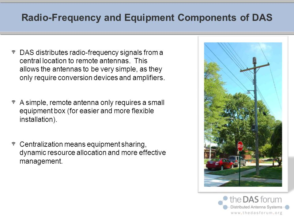 DAS distributes radio-frequency signals from a central location to remote antennas. This allows the antennas to be very simple, as they only require c