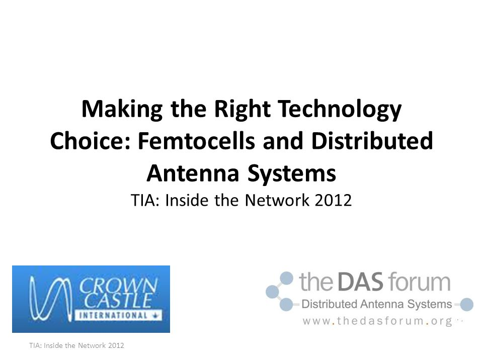 Making the Right Technology Choice: Femtocells and Distributed Antenna Systems TIA: Inside the Network 2012 TIA: Inside the Network 2012