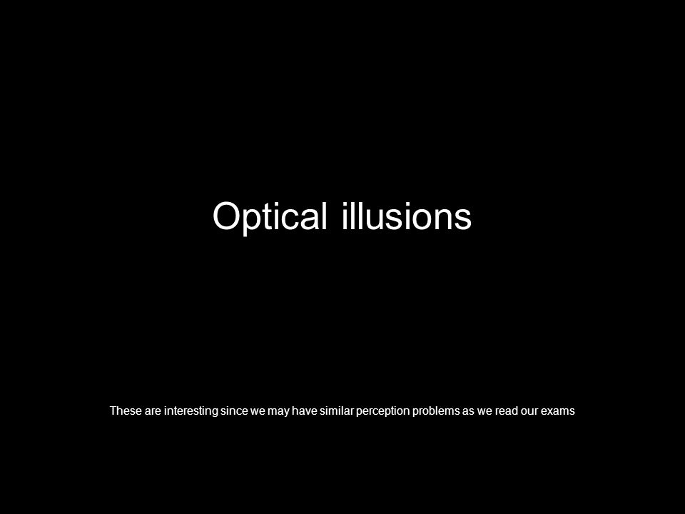 Optical illusions These are interesting since we may have similar perception problems as we read our exams