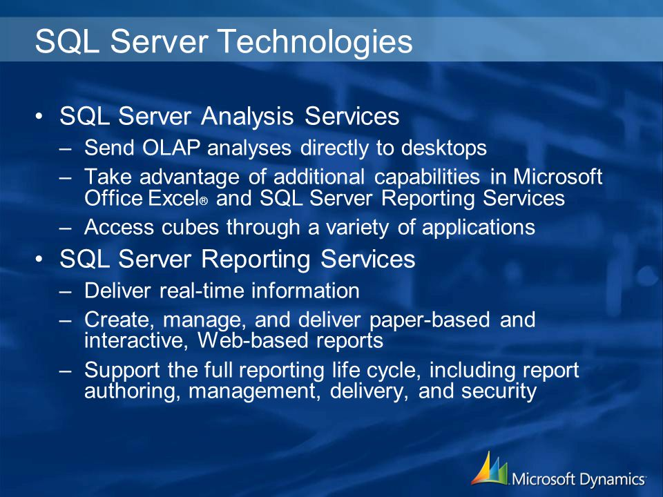 SQL Server Technologies SQL Server Analysis Services –Send OLAP analyses directly to desktops –Take advantage of additional capabilities in Microsoft Office Excel ® and SQL Server Reporting Services –Access cubes through a variety of applications SQL Server Reporting Services –Deliver real-time information –Create, manage, and deliver paper-based and interactive, Web-based reports –Support the full reporting life cycle, including report authoring, management, delivery, and security