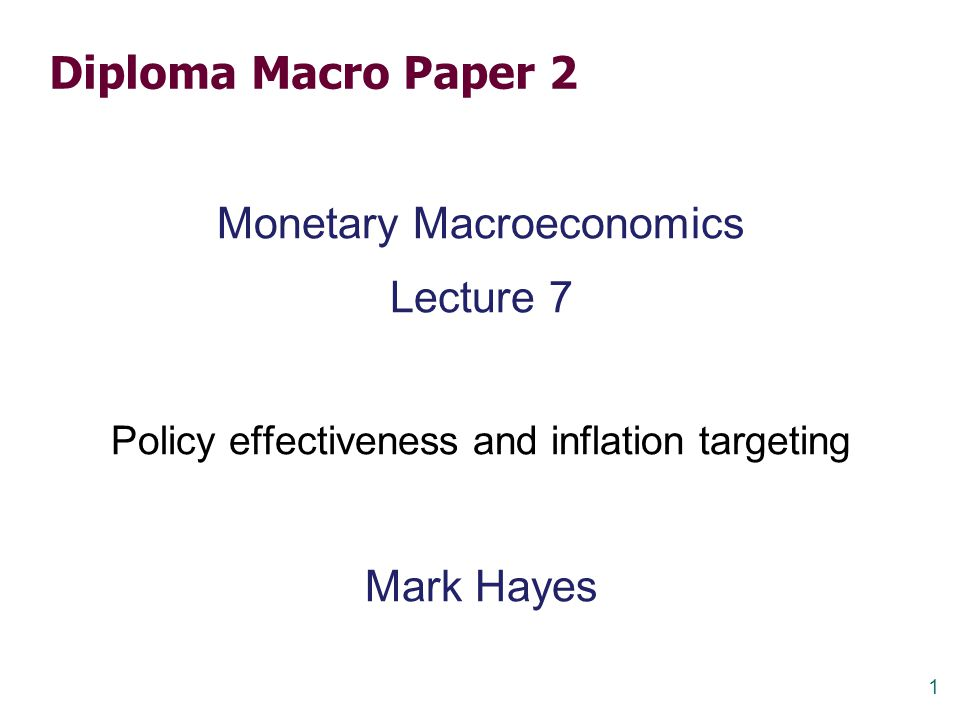 1 Diploma Macro Paper 2 Monetary Macroeconomics Lecture 7 Policy effectiveness and inflation targeting Mark Hayes