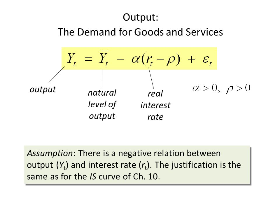 Output: The Demand for Goods and Services output natural level of output real interest rate Assumption: There is a negative relation between output (Y t ) and interest rate (r t ).