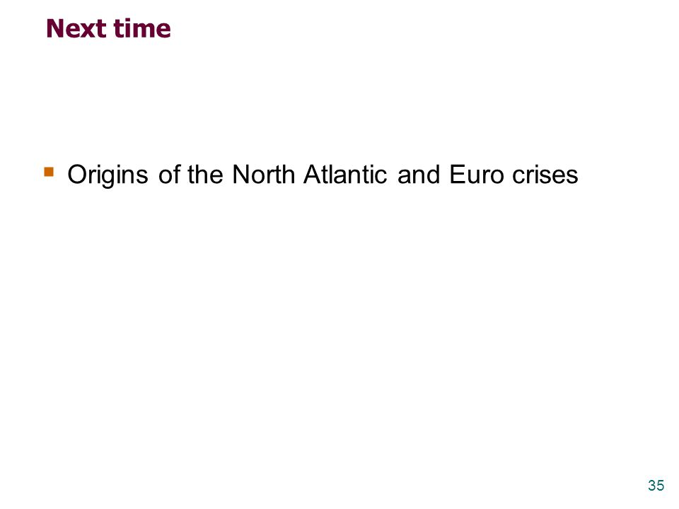 35 Next time  Origins of the North Atlantic and Euro crises