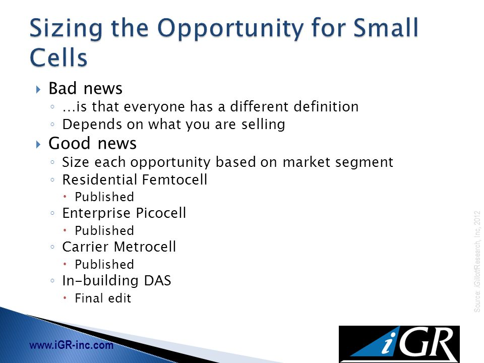 www.iGR-inc.com Source: iGillott Research, Inc, 2012  Bad news ◦ …is that everyone has a different definition ◦ Depends on what you are selling  Good news ◦ Size each opportunity based on market segment ◦ Residential Femtocell  Published ◦ Enterprise Picocell  Published ◦ Carrier Metrocell  Published ◦ In-building DAS  Final edit