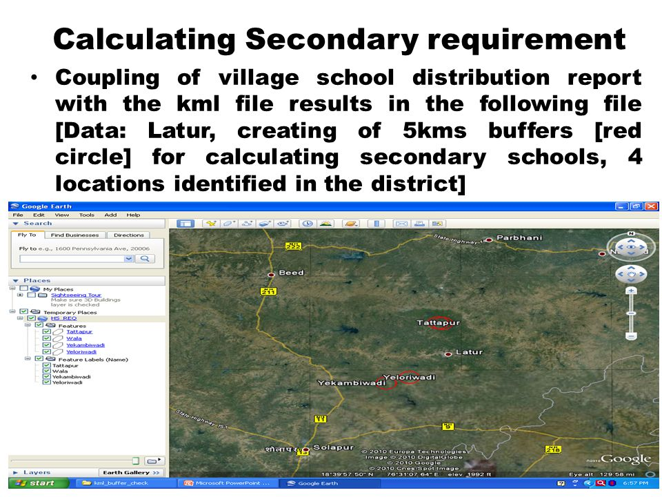 Calculating Secondary requirement Coupling of village school distribution report with the kml file results in the following file [Data: Latur, creating of 5kms buffers [red circle] for calculating secondary schools, 4 locations identified in the district]