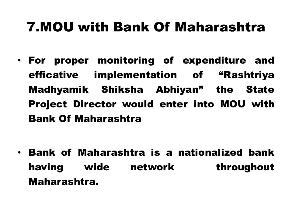 7.MOU with Bank Of Maharashtra For proper monitoring of expenditure and efficative implementation of Rashtriya Madhyamik Shiksha Abhiyan the State Project Director would enter into MOU with Bank Of Maharashtra Bank of Maharashtra is a nationalized bank having wide network throughout Maharashtra.