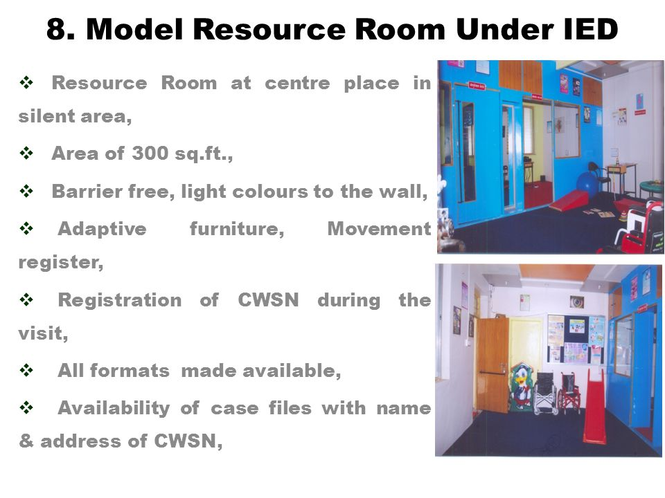  Resource Room at centre place in silent area,  Area of 300 sq.ft.,  Barrier free, light colours to the wall,  Adaptive furniture, Movement register,  Registration of CWSN during the visit,  All formats made available,  Availability of case files with name & address of CWSN, 8.