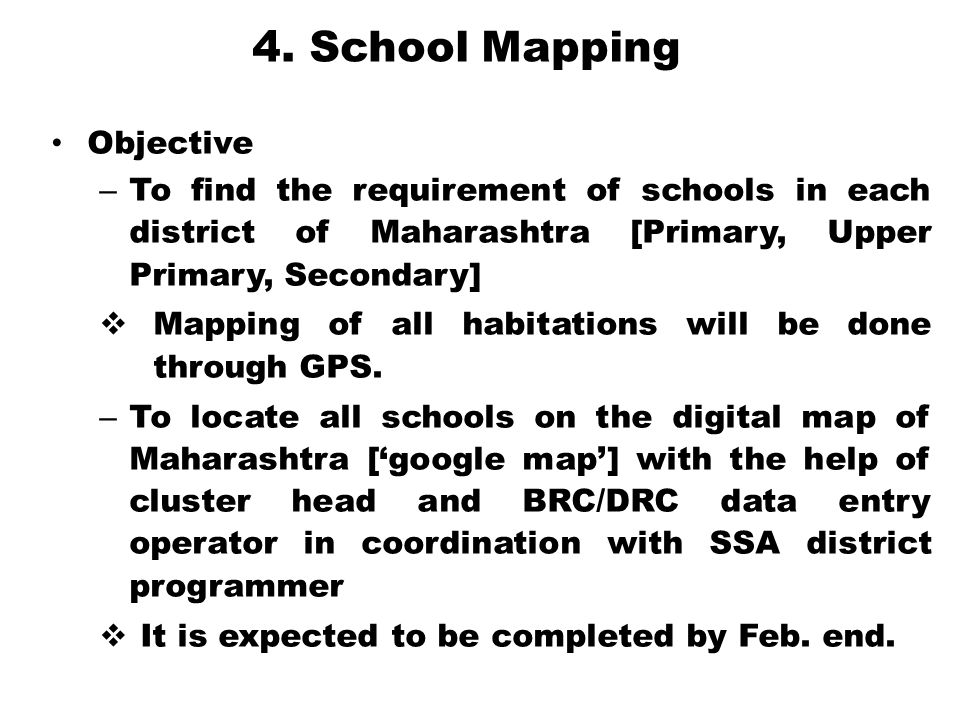 4. School Mapping Objective – To find the requirement of schools in each district of Maharashtra [Primary, Upper Primary, Secondary]  Mapping of all