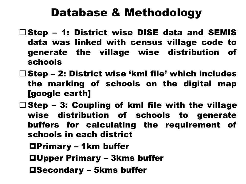 Database & Methodology  Step – 1: District wise DISE data and SEMIS data was linked with census village code to generate the village wise distribution of schools  Step – 2: District wise 'kml file' which includes the marking of schools on the digital map [google earth]  Step – 3: Coupling of kml file with the village wise distribution of schools to generate buffers for calculating the requirement of schools in each district  Primary – 1km buffer  Upper Primary – 3kms buffer  Secondary – 5kms buffer