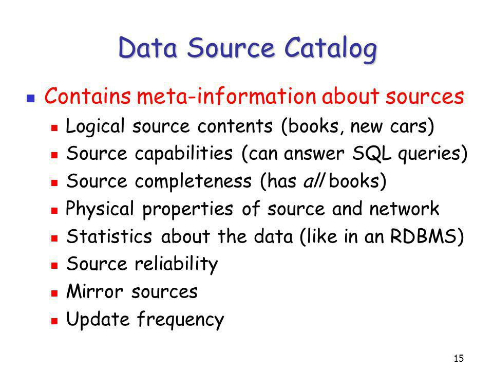 15 Data Source Catalog Contains meta-information about sources Logical source contents (books, new cars) Source capabilities (can answer SQL queries) Source completeness (has all books) Physical properties of source and network Statistics about the data (like in an RDBMS) Source reliability Mirror sources Update frequency