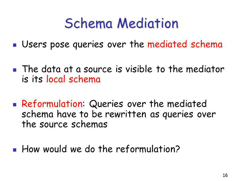 16 Schema Mediation Users pose queries over the mediated schema The data at a source is visible to the mediator is its local schema Reformulation: Queries over the mediated schema have to be rewritten as queries over the source schemas How would we do the reformulation