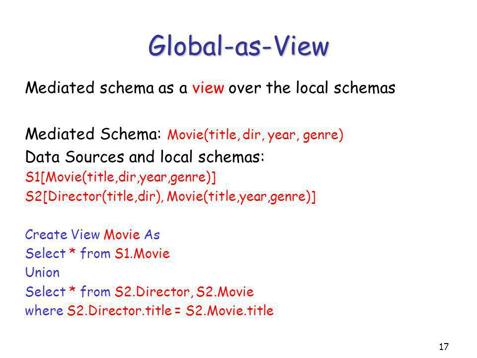 17 Global-as-View Mediated schema as a view over the local schemas Mediated Schema: Movie(title, dir, year, genre) Data Sources and local schemas: S1[Movie(title,dir,year,genre)] S2[Director(title,dir), Movie(title,year,genre)] Create View Movie As Select * from S1.Movie Union Select * from S2.Director, S2.Movie where S2.Director.title = S2.Movie.title
