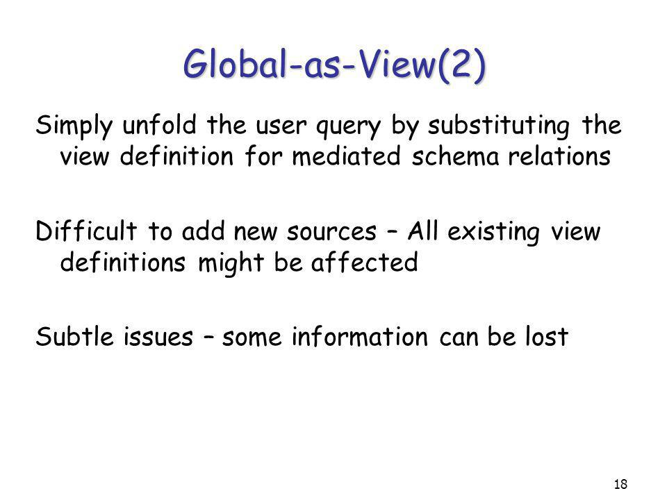 18 Global-as-View(2) Simply unfold the user query by substituting the view definition for mediated schema relations Difficult to add new sources – All existing view definitions might be affected Subtle issues – some information can be lost