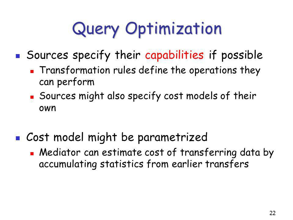 22 Query Optimization Sources specify their capabilities if possible Transformation rules define the operations they can perform Sources might also specify cost models of their own Cost model might be parametrized Mediator can estimate cost of transferring data by accumulating statistics from earlier transfers