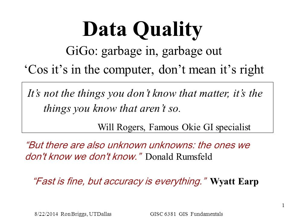 8/22/2014 Ron Briggs, UTDallas GISC 6381 GIS Fundamentals 1 Data Quality GiGo: garbage in, garbage out 'Cos it's in the computer, don't mean it's righ