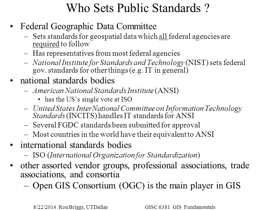 8/22/2014 Ron Briggs, UTDallas GISC 6381 GIS Fundamentals Who Sets Public Standards ? Federal Geographic Data Committee –Sets standards for geospatial