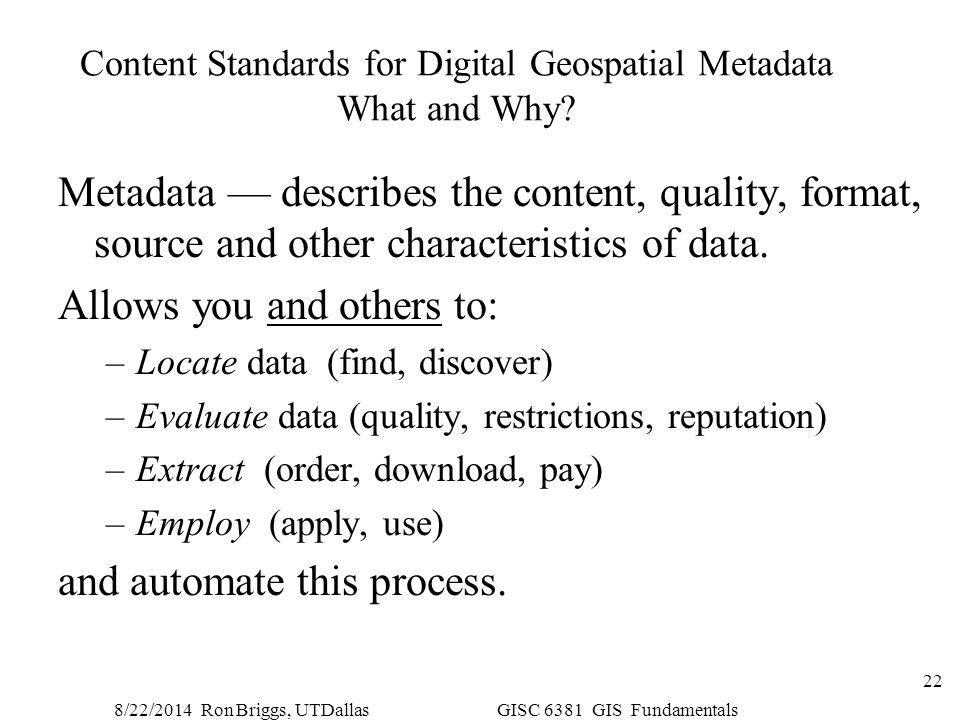 8/22/2014 Ron Briggs, UTDallas GISC 6381 GIS Fundamentals 22 Content Standards for Digital Geospatial Metadata What and Why? Metadata — describes the