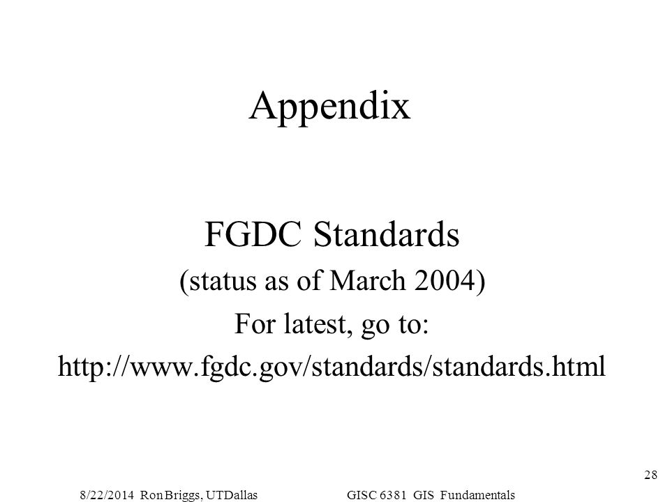 8/22/2014 Ron Briggs, UTDallas GISC 6381 GIS Fundamentals 28 Appendix FGDC Standards (status as of March 2004) For latest, go to: http://www.fgdc.gov/