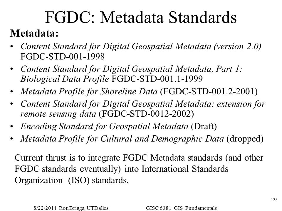 8/22/2014 Ron Briggs, UTDallas GISC 6381 GIS Fundamentals 29 FGDC: Metadata Standards Metadata: Content Standard for Digital Geospatial Metadata (vers