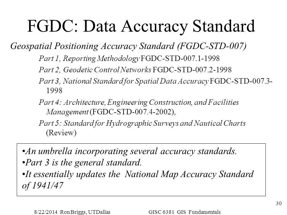8/22/2014 Ron Briggs, UTDallas GISC 6381 GIS Fundamentals 30 FGDC: Data Accuracy Standard Geospatial Positioning Accuracy Standard (FGDC-STD-007) Part