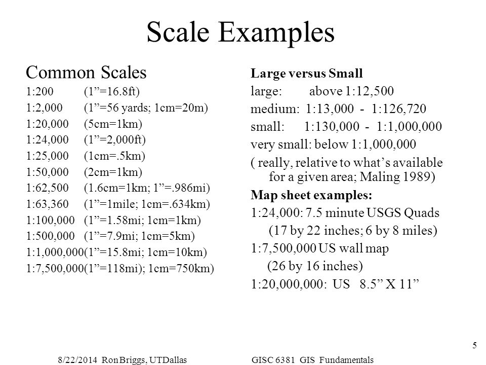 """8/22/2014 Ron Briggs, UTDallas GISC 6381 GIS Fundamentals 5 Scale Examples Common Scales 1:200 (1""""=16.8ft) 1:2,000 (1""""=56 yards; 1cm=20m) 1:20,000 (5c"""