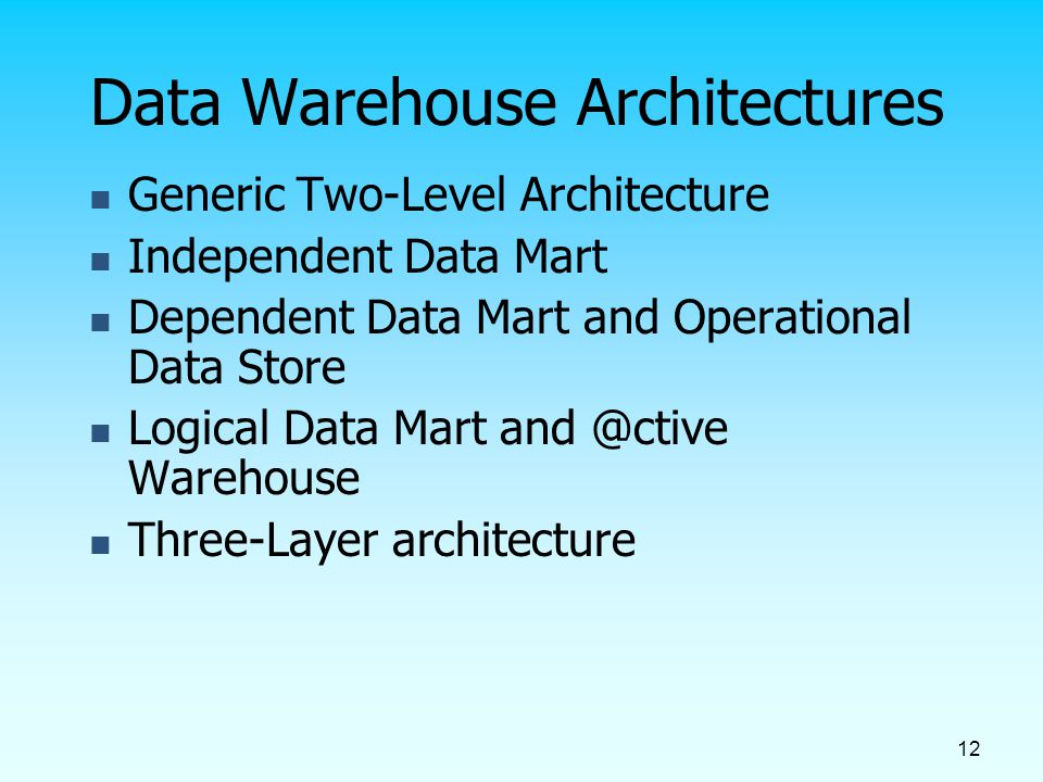 12 Data Warehouse Architectures Generic Two-Level Architecture Independent Data Mart Dependent Data Mart and Operational Data Store Logical Data Mart