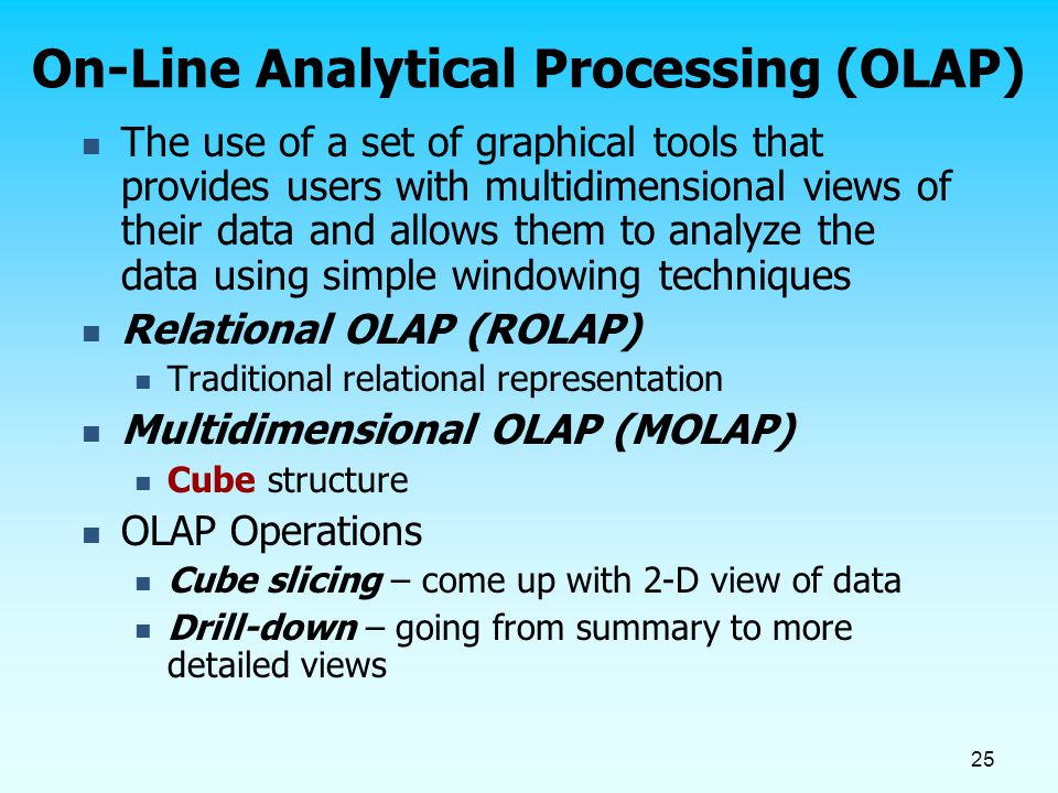 25 On-Line Analytical Processing (OLAP) The use of a set of graphical tools that provides users with multidimensional views of their data and allows t