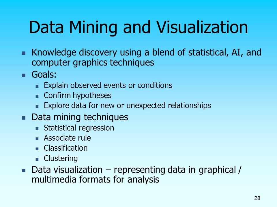 28 Data Mining and Visualization Knowledge discovery using a blend of statistical, AI, and computer graphics techniques Goals: Explain observed events