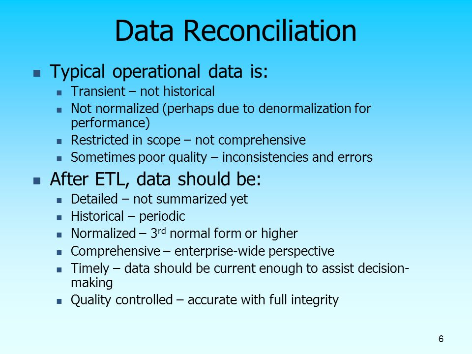 6 Data Reconciliation Typical operational data is: Transient – not historical Not normalized (perhaps due to denormalization for performance) Restrict